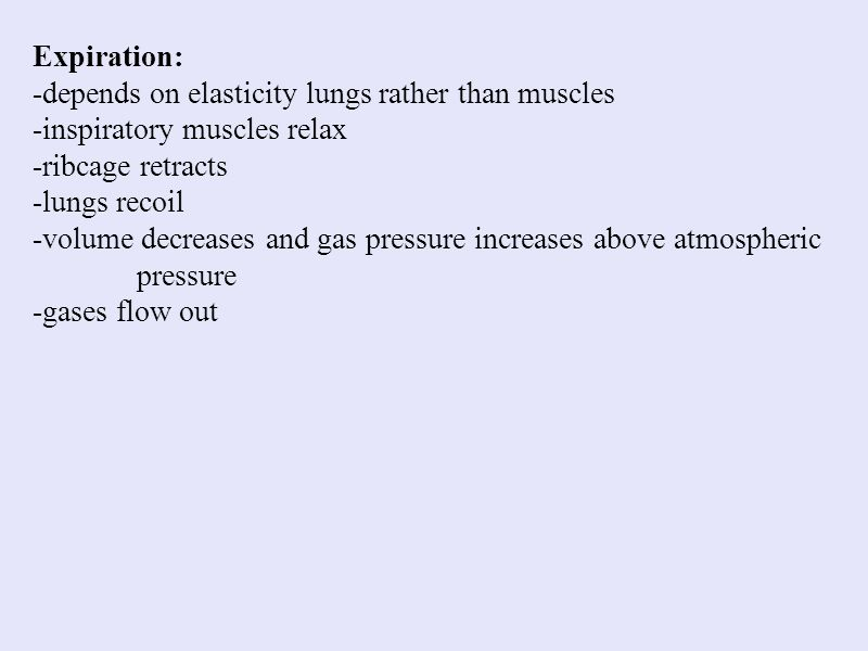 Expiration: -depends on elasticity lungs rather than muscles -inspiratory muscles relax -ribcage retracts -lungs recoil -volume decreases and gas pres