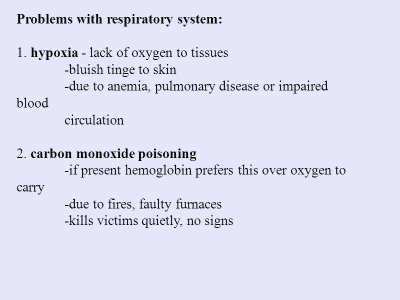 Problems with respiratory system: 1. hypoxia - lack of oxygen to tissues -bluish tinge to skin -due to anemia, pulmonary disease or impaired blood cir