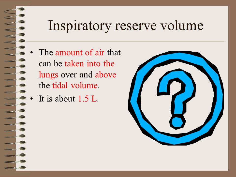 Inspiratory reserve volume The amount of air that can be taken into the lungs over and above the tidal volume. It is about 1.5 L.
