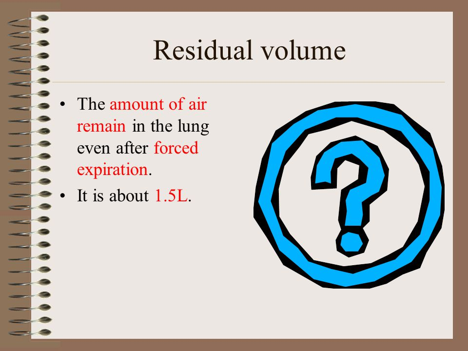Residual volume The amount of air remain in the lung even after forced expiration. It is about 1.5L.
