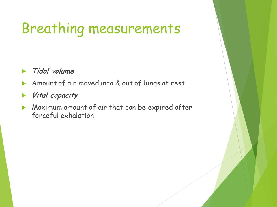 Breathing measurements  Tidal volume  Amount of air moved into & out of lungs at rest  Vital capacity  Maximum amount of air that can be expired after forceful exhalation