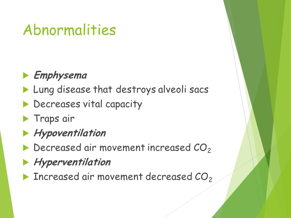 Abnormalities  Emphysema  Lung disease that destroys alveoli sacs  Decreases vital capacity  Traps air  Hypoventilation  Decreased air movement increased CO 2  Hyperventilation  Increased air movement decreased CO 2