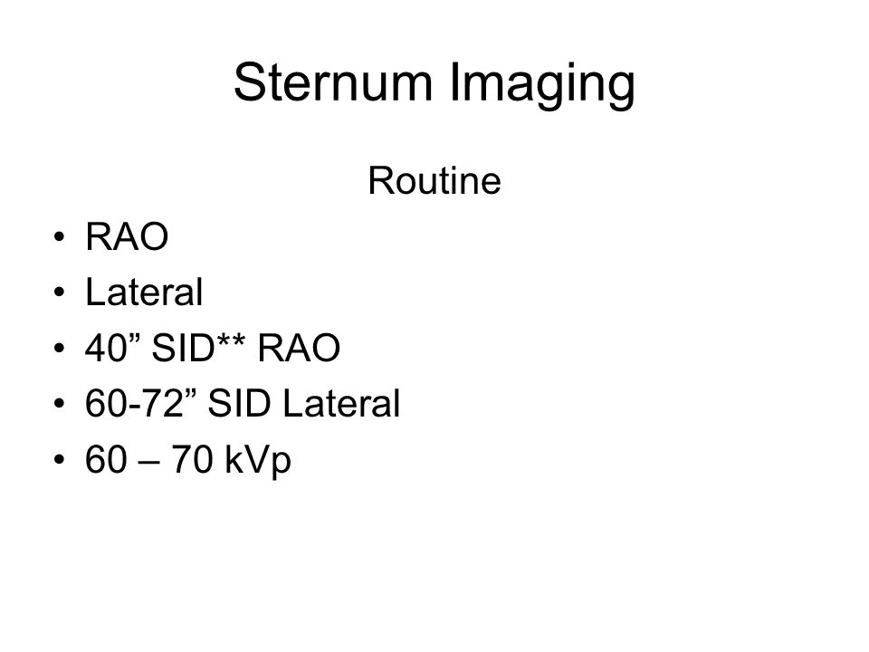 Sternum Imaging Routine RAO Lateral 40 SID** RAO 60-72 SID Lateral 60 – 70 kVp