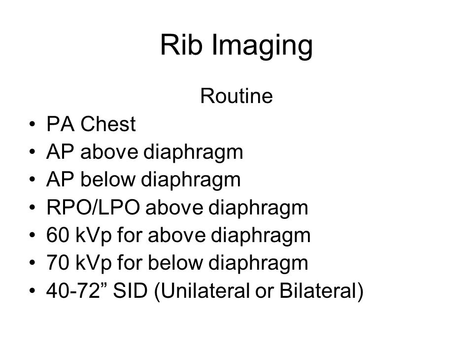 Rib Imaging Routine PA Chest AP above diaphragm AP below diaphragm RPO/LPO above diaphragm 60 kVp for above diaphragm 70 kVp for below diaphragm 40-72 SID (Unilateral or Bilateral)