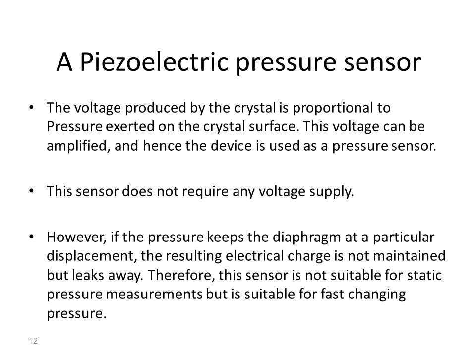 A Piezoelectric pressure sensor The voltage produced by the crystal is proportional to Pressure exerted on the crystal surface. This voltage can be am