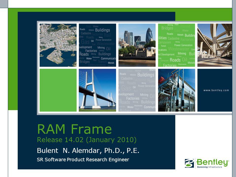 RAM Frame Release 14.02 (January 2010) Bulent N. Alemdar, Ph.D., P.E. SR Software Product Research Engineer