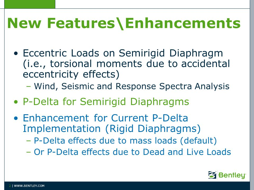 New Features\Enhancements Eccentric Loads on Semirigid Diaphragm (i.e., torsional moments due to accidental eccentricity effects) –Wind, Seismic and Response Spectra Analysis P-Delta for Semirigid Diaphragms Enhancement for Current P-Delta Implementation (Rigid Diaphragms) –P-Delta effects due to mass loads (default) –Or P-Delta effects due to Dead and Live Loads 2 | WWW.BENTLEY.COM