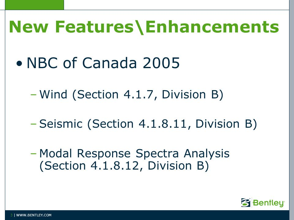 New Features\Enhancements NBC of Canada 2005 –Wind (Section 4.1.7, Division B) –Seismic (Section 4.1.8.11, Division B) –Modal Response Spectra Analysis (Section 4.1.8.12, Division B) 3 | WWW.BENTLEY.COM