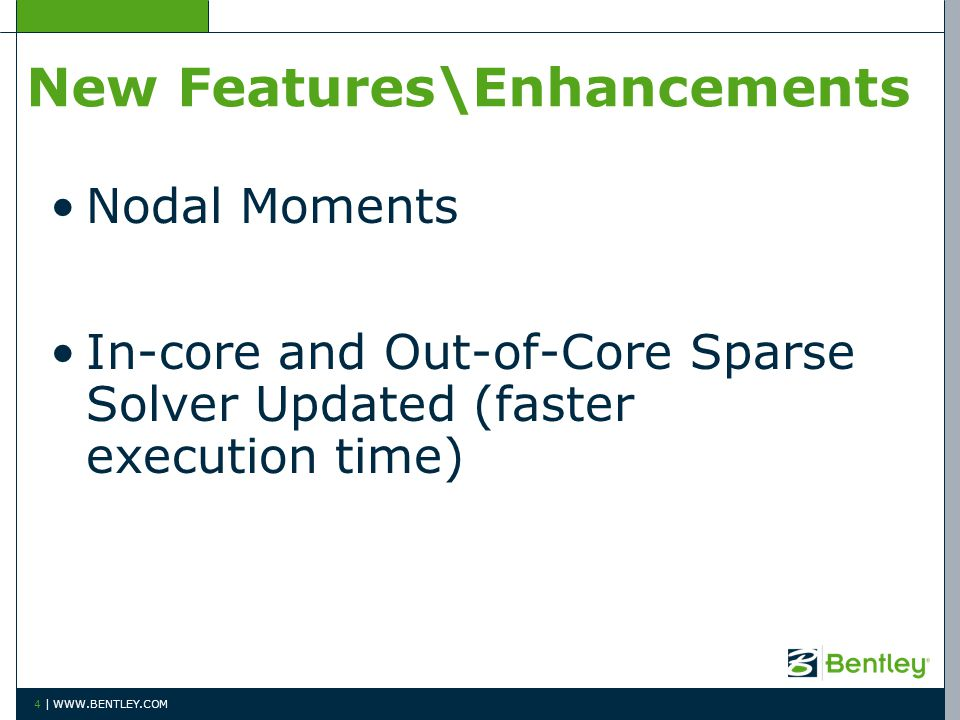 New Features\Enhancements Nodal Moments In-core and Out-of-Core Sparse Solver Updated (faster execution time) 4 | WWW.BENTLEY.COM