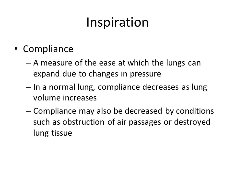 Inspiration Compliance – A measure of the ease at which the lungs can expand due to changes in pressure – In a normal lung, compliance decreases as lu