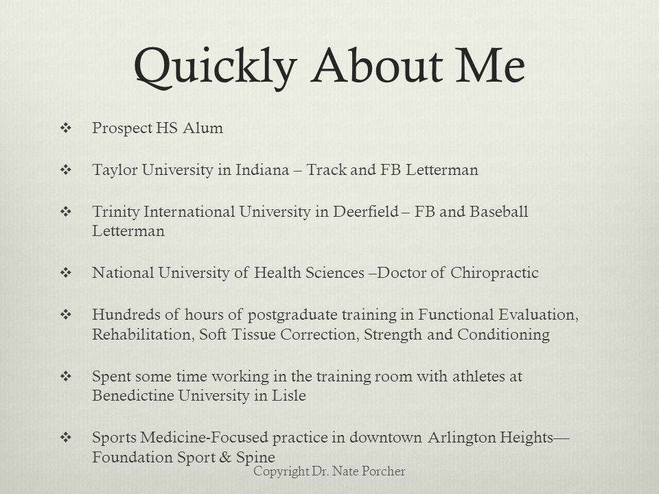 Quickly About Me  Prospect HS Alum  Taylor University in Indiana – Track and FB Letterman  Trinity International University in Deerfield – FB and Baseball Letterman  National University of Health Sciences –Doctor of Chiropractic  Hundreds of hours of postgraduate training in Functional Evaluation, Rehabilitation, Soft Tissue Correction, Strength and Conditioning  Spent some time working in the training room with athletes at Benedictine University in Lisle  Sports Medicine-Focused practice in downtown Arlington Heights— Foundation Sport & Spine Copyright Dr.