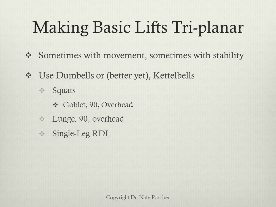 Making Basic Lifts Tri-planar  Sometimes with movement, sometimes with stability  Use Dumbells or (better yet), Kettelbells  Squats  Goblet, 90, Overhead  Lunge.