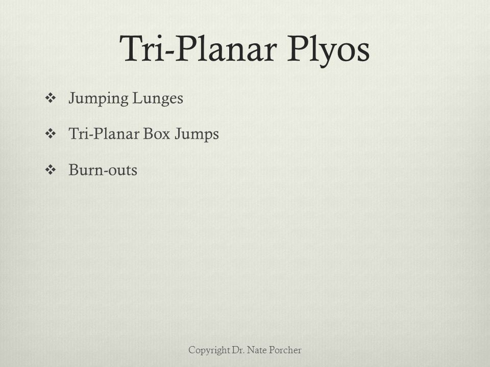Tri-Planar Plyos  Jumping Lunges  Tri-Planar Box Jumps  Burn-outs Copyright Dr. Nate Porcher