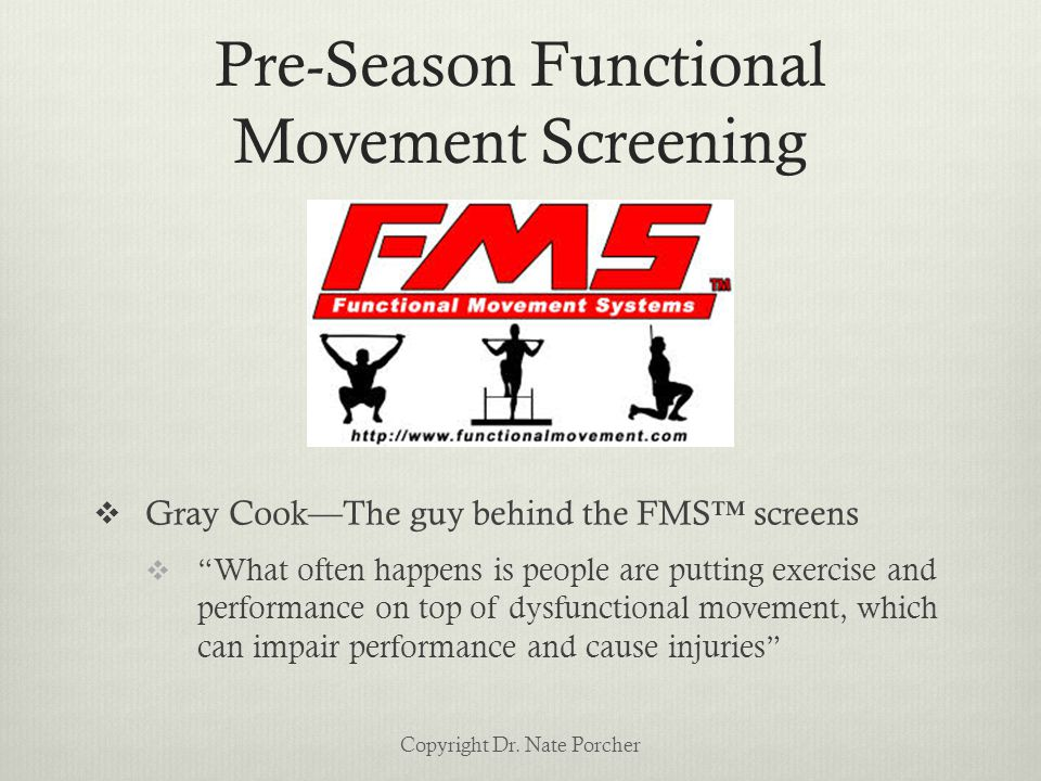 Pre-Season Functional Movement Screening  Gray Cook—The guy behind the FMS™ screens  What often happens is people are putting exercise and performance on top of dysfunctional movement, which can impair performance and cause injuries Copyright Dr.