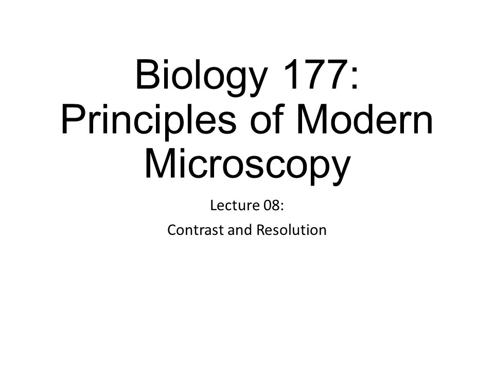 Biology 177: Principles of Modern Microscopy Lecture 08: Contrast and Resolution