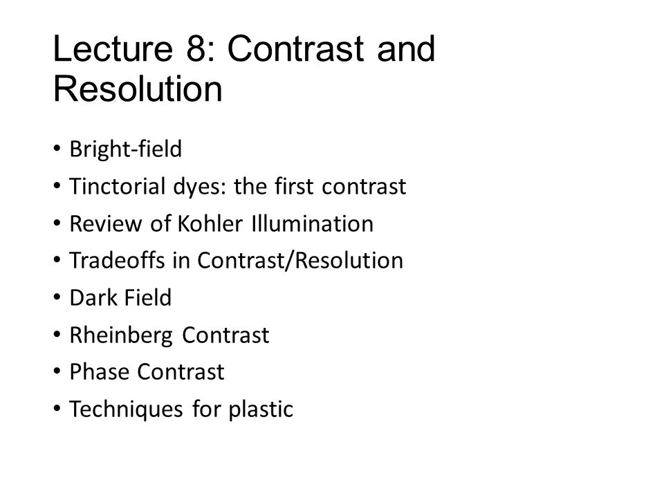 Lecture 8: Contrast and Resolution Bright-field Tinctorial dyes: the first contrast Review of Kohler Illumination Tradeoffs in Contrast/Resolution Dark Field Rheinberg Contrast Phase Contrast Techniques for plastic
