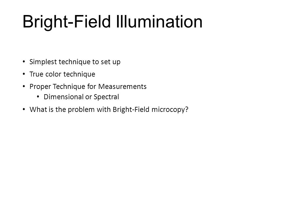 Bright-Field Illumination Simplest technique to set up True color technique Proper Technique for Measurements Dimensional or Spectral What is the problem with Bright-Field microcopy