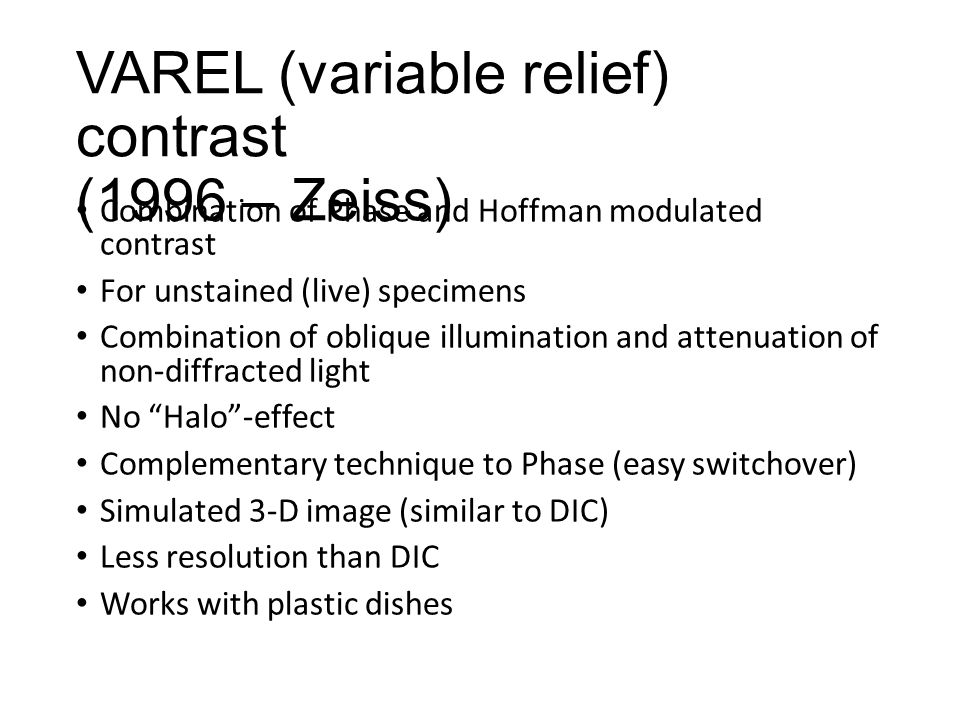 VAREL (variable relief) contrast (1996 – Zeiss) Combination of Phase and Hoffman modulated contrast For unstained (live) specimens Combination of oblique illumination and attenuation of non-diffracted light No Halo -effect Complementary technique to Phase (easy switchover) Simulated 3-D image (similar to DIC) Less resolution than DIC Works with plastic dishes
