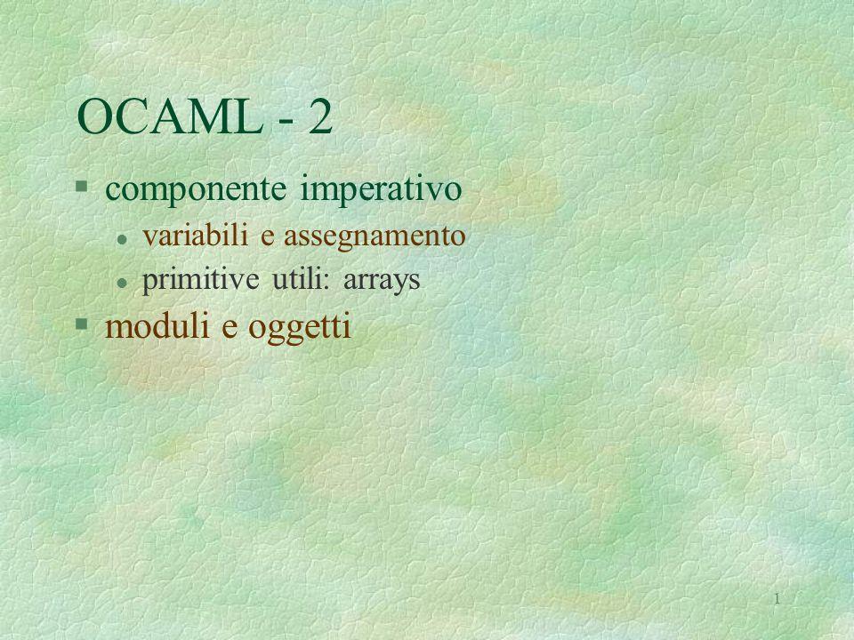 1 OCAML - 2 §componente imperativo l variabili e assegnamento l primitive utili: arrays §moduli e oggetti