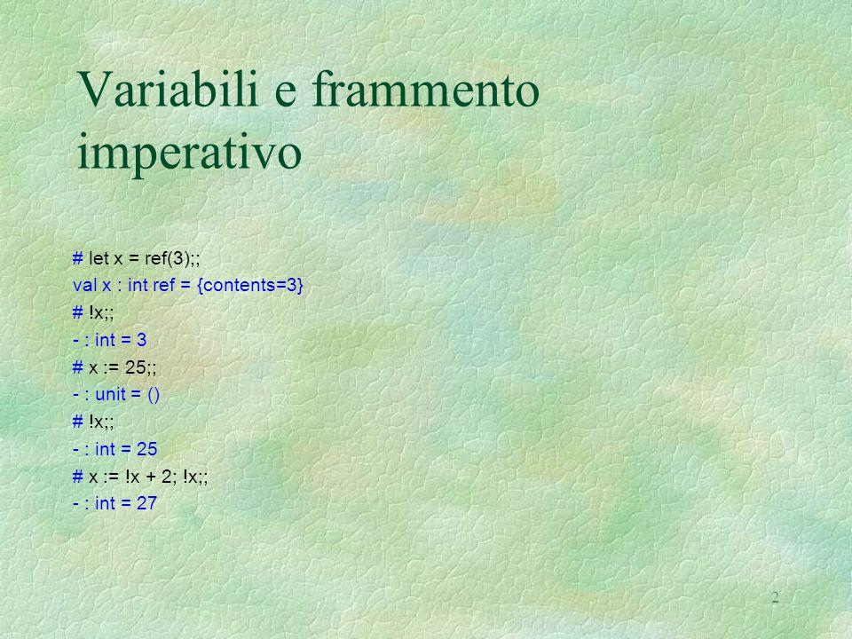 2 Variabili e frammento imperativo # let x = ref(3);; val x : int ref = {contents=3} # !x;; - : int = 3 # x := 25;; - : unit = () # !x;; - : int = 25 # x := !x + 2; !x;; - : int = 27
