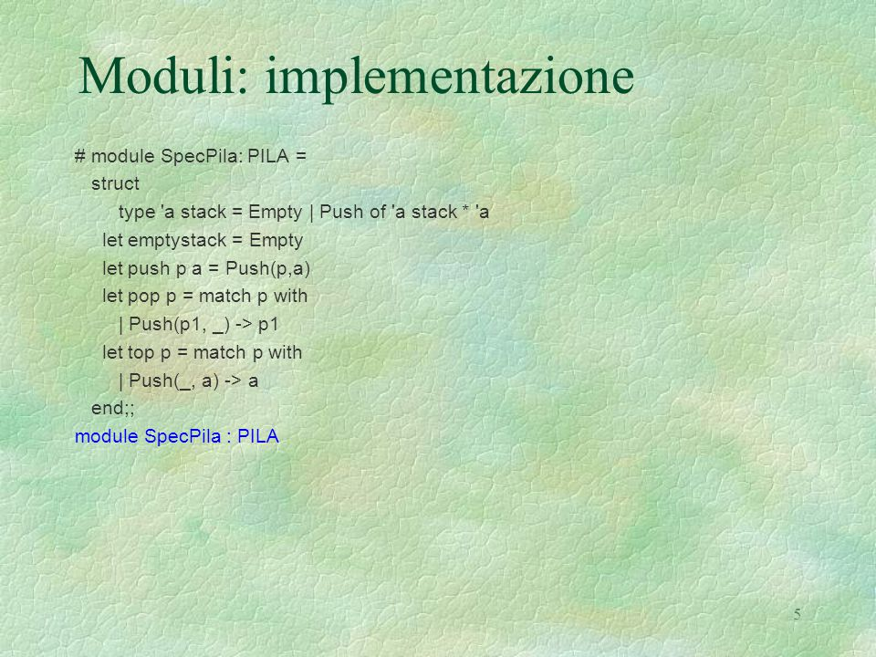 5 Moduli: implementazione # module SpecPila: PILA = struct type a stack = Empty | Push of a stack * a let emptystack = Empty let push p a = Push(p,a) let pop p = match p with | Push(p1, _) -> p1 let top p = match p with | Push(_, a) -> a end;; module SpecPila : PILA