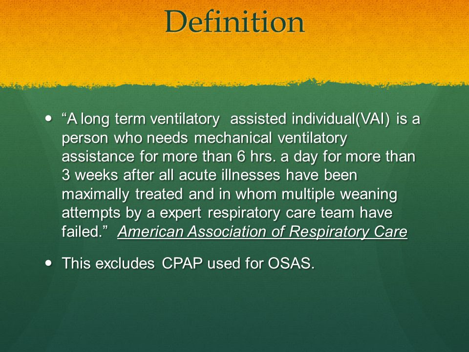 "Definition ""A long term ventilatory assisted individual(VAI) is a person who needs mechanical ventilatory assistance for more than 6 hrs. a day for mo"