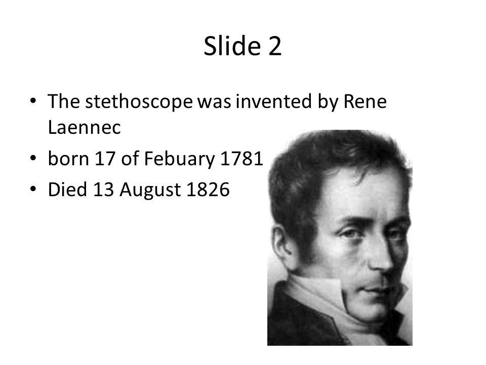 Slide 2 The stethoscope was invented by Rene Laennec born 17 of Febuary 1781 Died 13 August 1826