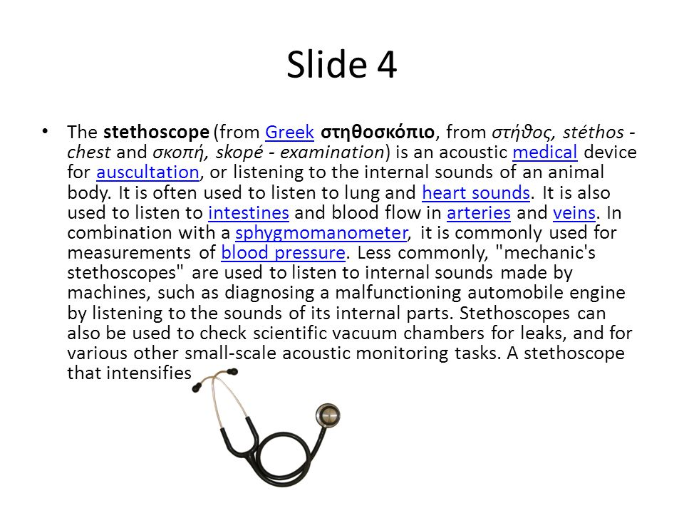 Slide 5 Yes the stethoscope is very helpful and it checks the blood peasure of some ones heart and is very helpful now because many people have heart problems.