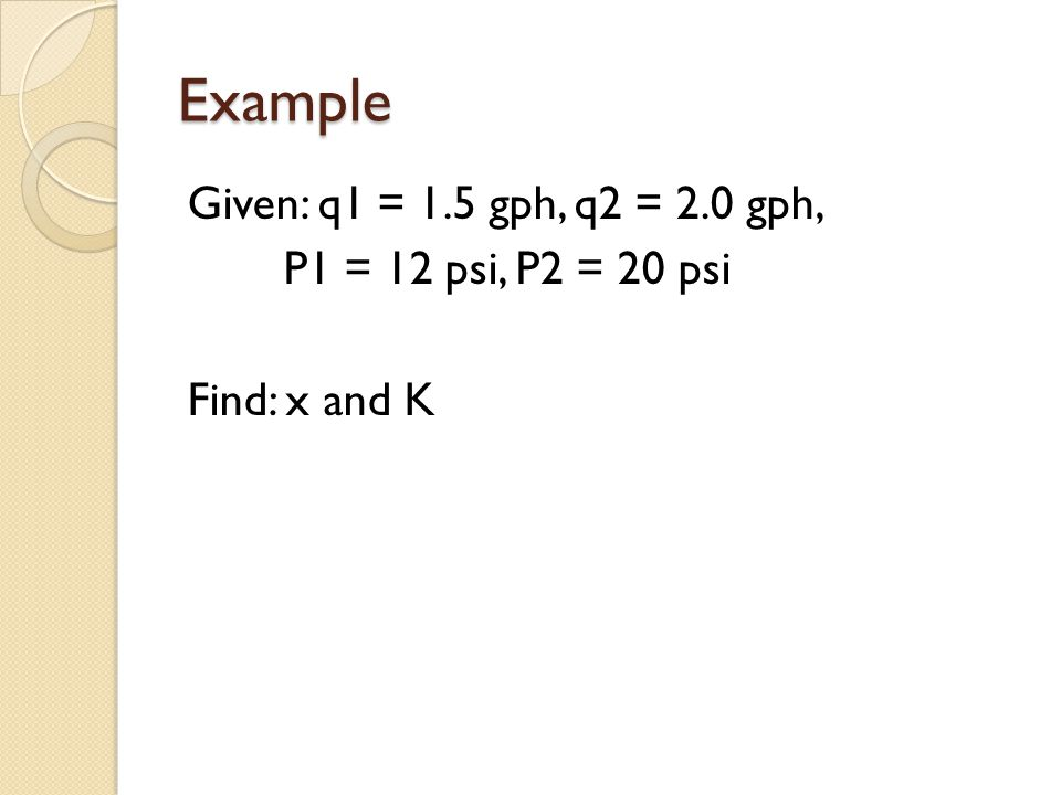 Example Given: q1 = 1.5 gph, q2 = 2.0 gph, P1 = 12 psi, P2 = 20 psi Find: x and K