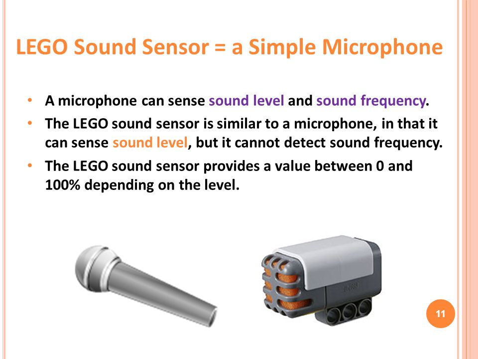11 A microphone can sense sound level and sound frequency. The LEGO sound sensor is similar to a microphone, in that it can sense sound level, but it