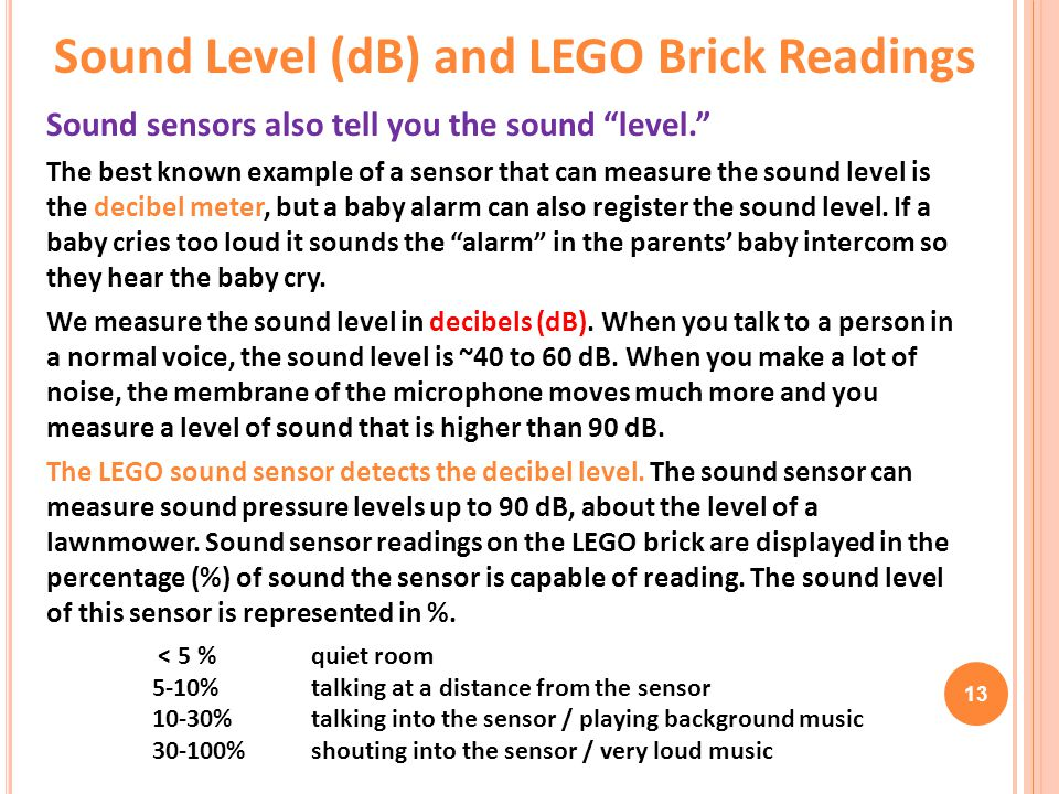 "13 Sound sensors also tell you the sound ""level."" The best known example of a sensor that can measure the sound level is the decibel meter, but a baby"