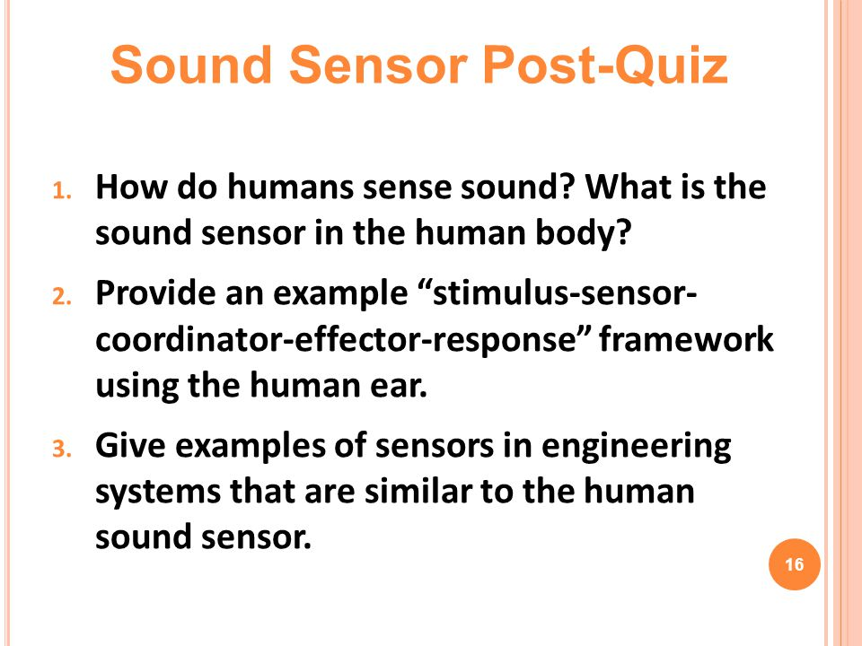 "1. How do humans sense sound? What is the sound sensor in the human body? 2. Provide an example ""stimulus-sensor- coordinator-effector-response"" frame"