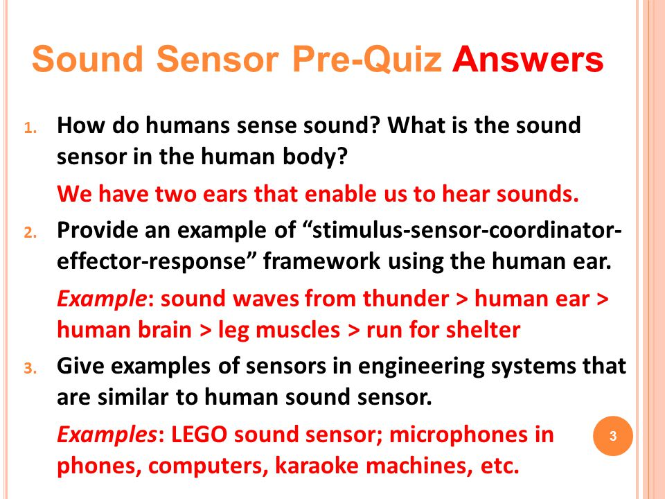 "1. How do humans sense sound? What is the sound sensor in the human body? We have two ears that enable us to hear sounds. 2. Provide an example of ""st"