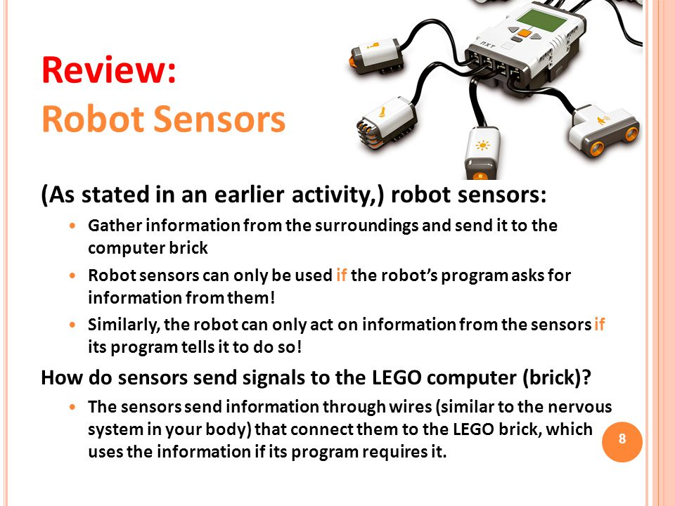 (As stated in an earlier activity,) robot sensors: Gather information from the surroundings and send it to the computer brick Robot sensors can only b