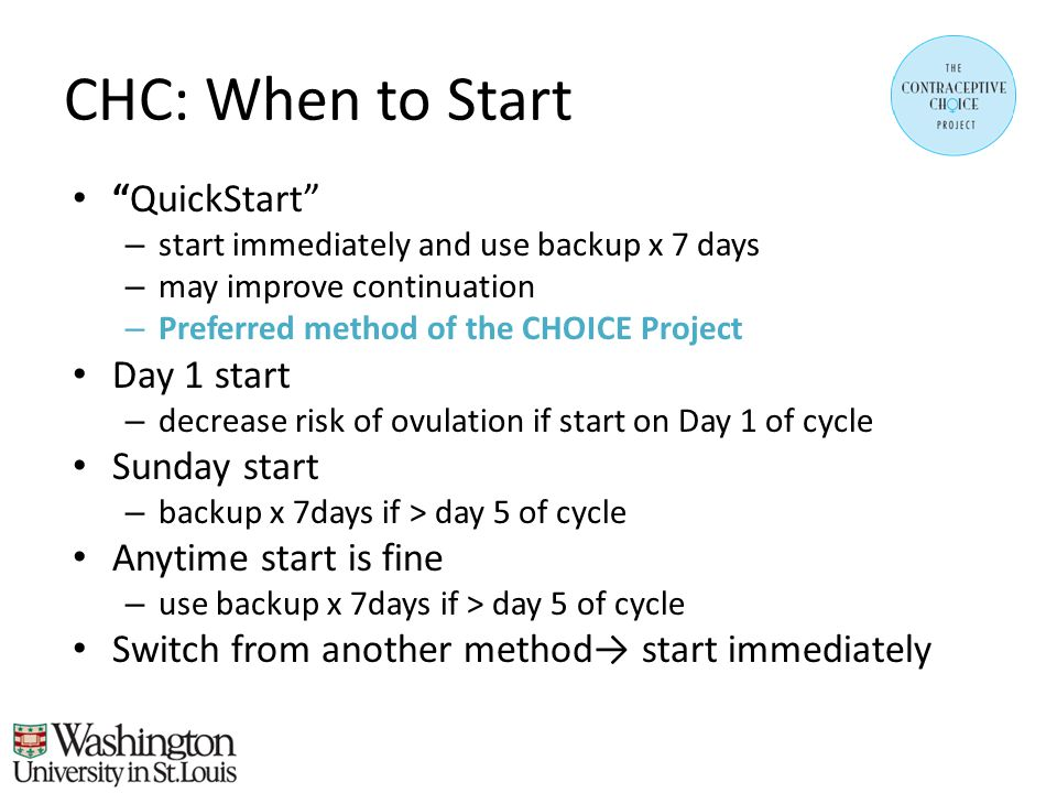 CHC: When to Start QuickStart – start immediately and use backup x 7 days – may improve continuation – Preferred method of the CHOICE Project Day 1 start – decrease risk of ovulation if start on Day 1 of cycle Sunday start – backup x 7days if > day 5 of cycle Anytime start is fine – use backup x 7days if > day 5 of cycle Switch from another method→ start immediately
