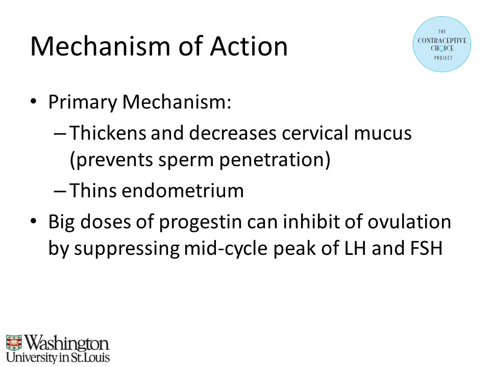 Mechanism of Action Primary Mechanism: – Thickens and decreases cervical mucus (prevents sperm penetration) – Thins endometrium Big doses of progestin can inhibit of ovulation by suppressing mid-cycle peak of LH and FSH