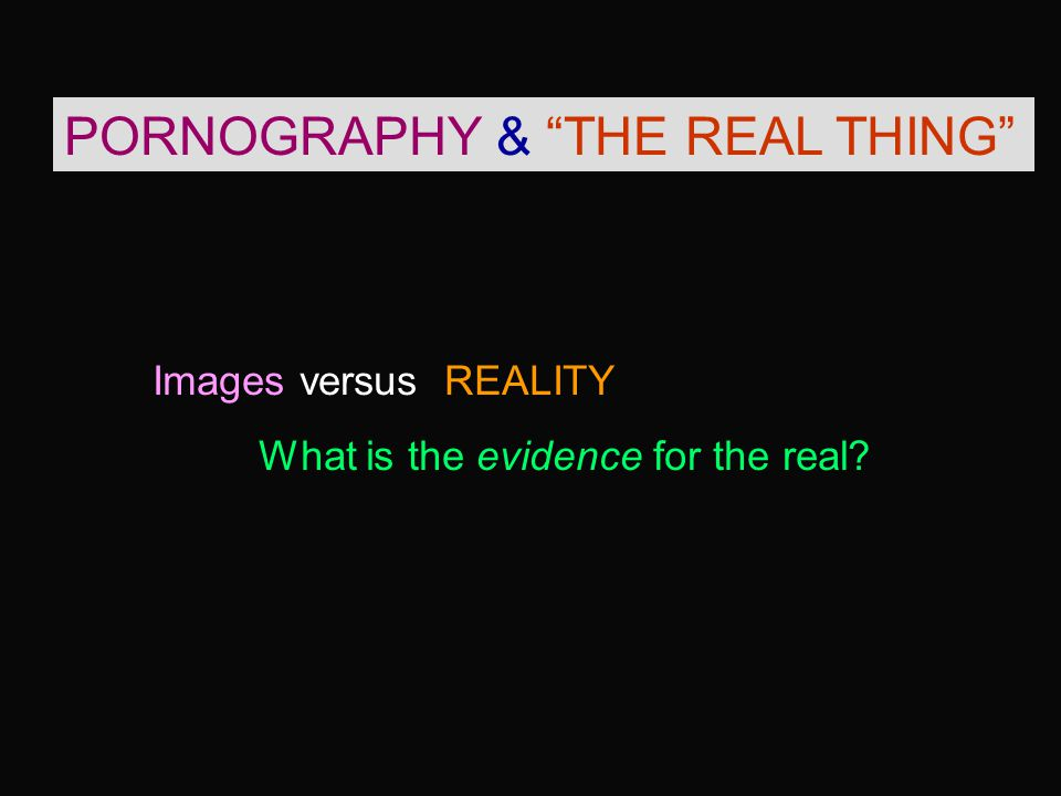 PORNOGRAPHY & THE REAL THING Images versus REALITY What is the evidence for the real
