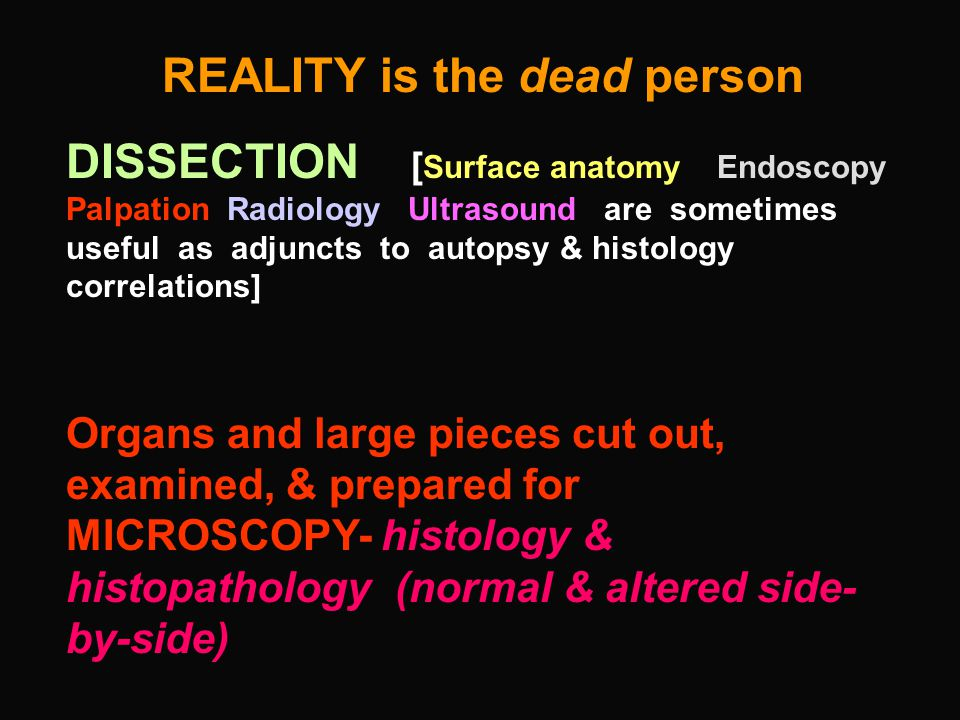 REALITY is the dead person DISSECTION [ Surface anatomy Endoscopy Palpation Radiology Ultrasound are sometimes useful as adjuncts to autopsy & histology correlations] Organs and large pieces cut out, examined, & prepared for MICROSCOPY- histology & histopathology (normal & altered side- by-side)