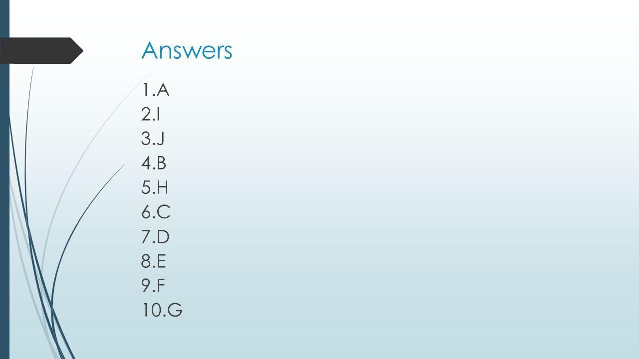 Answers 1.A 2.I 3.J 4.B 5.H 6.C 7.D 8.E 9.F 10.G