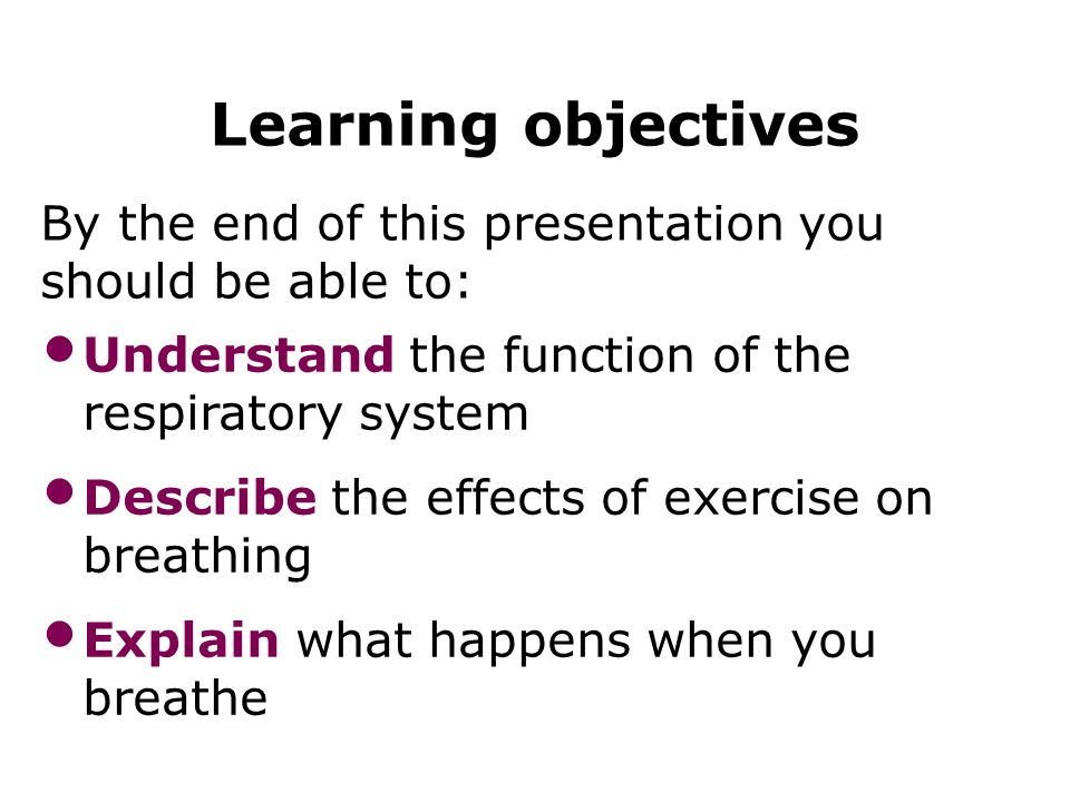 Mechanisms of breathing 3 Learning objectives By the end of this presentation you should be able to: Understand the function of the respiratory system