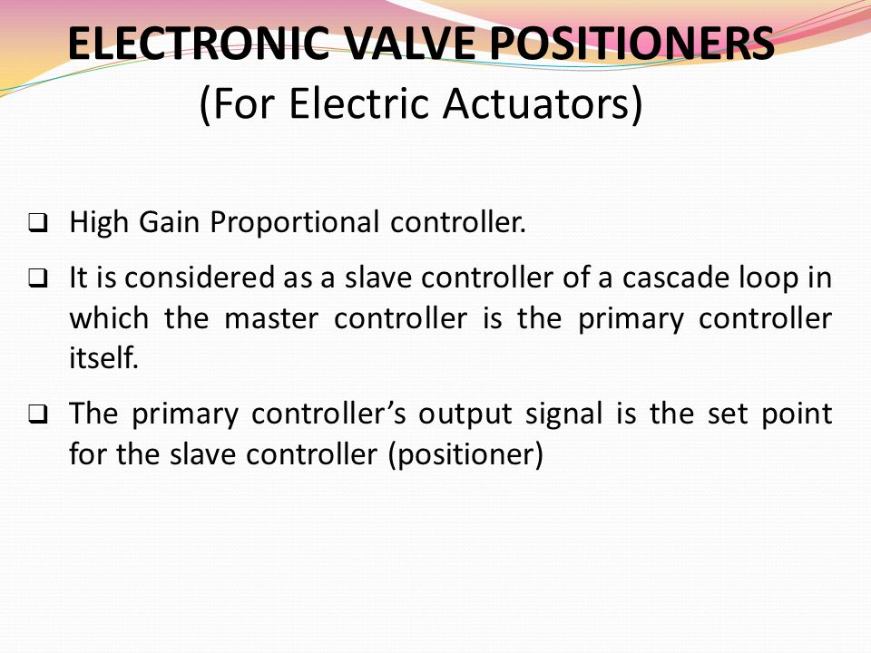 ELECTRONIC VALVE POSITIONERS (For Electric Actuators)  High Gain Proportional controller.  It is considered as a slave controller of a cascade loop