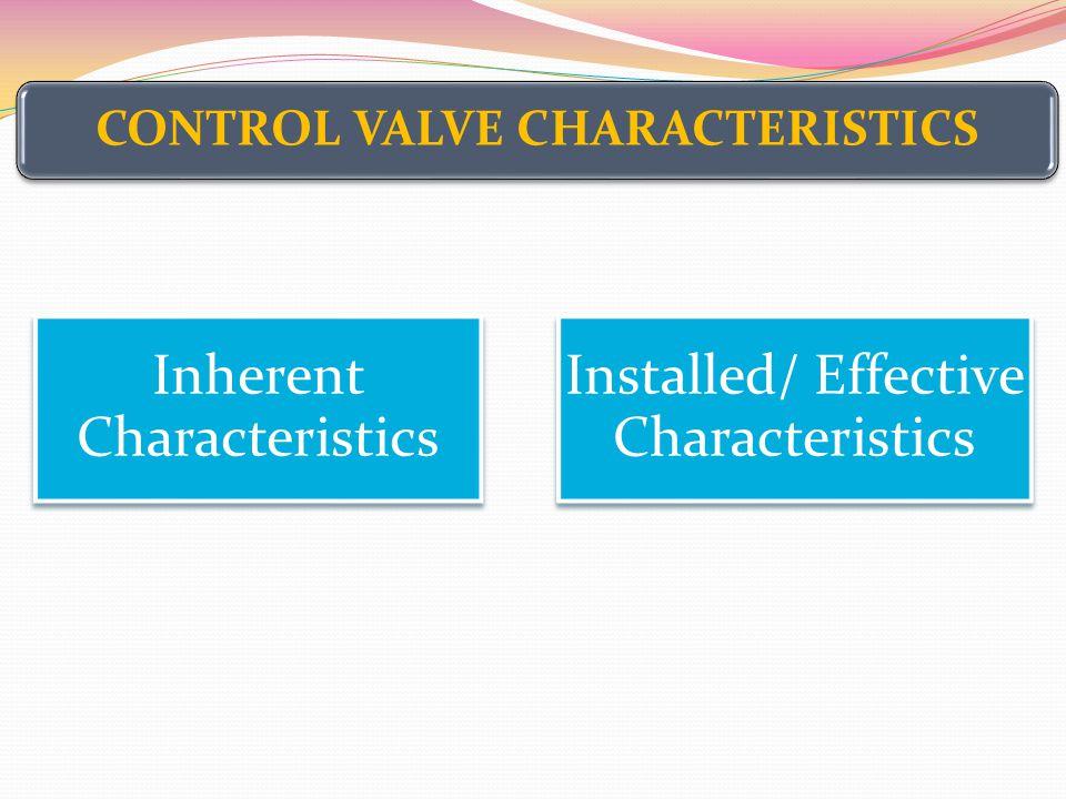 CONTROL VALVE CHARACTERISTICS Inherent Characteristics Installed/ Effective Characteristics