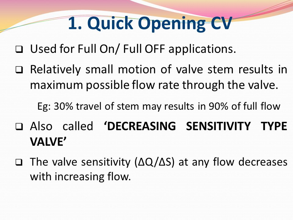 1. Quick Opening CV  Used for Full On/ Full OFF applications.  Relatively small motion of valve stem results in maximum possible flow rate through t