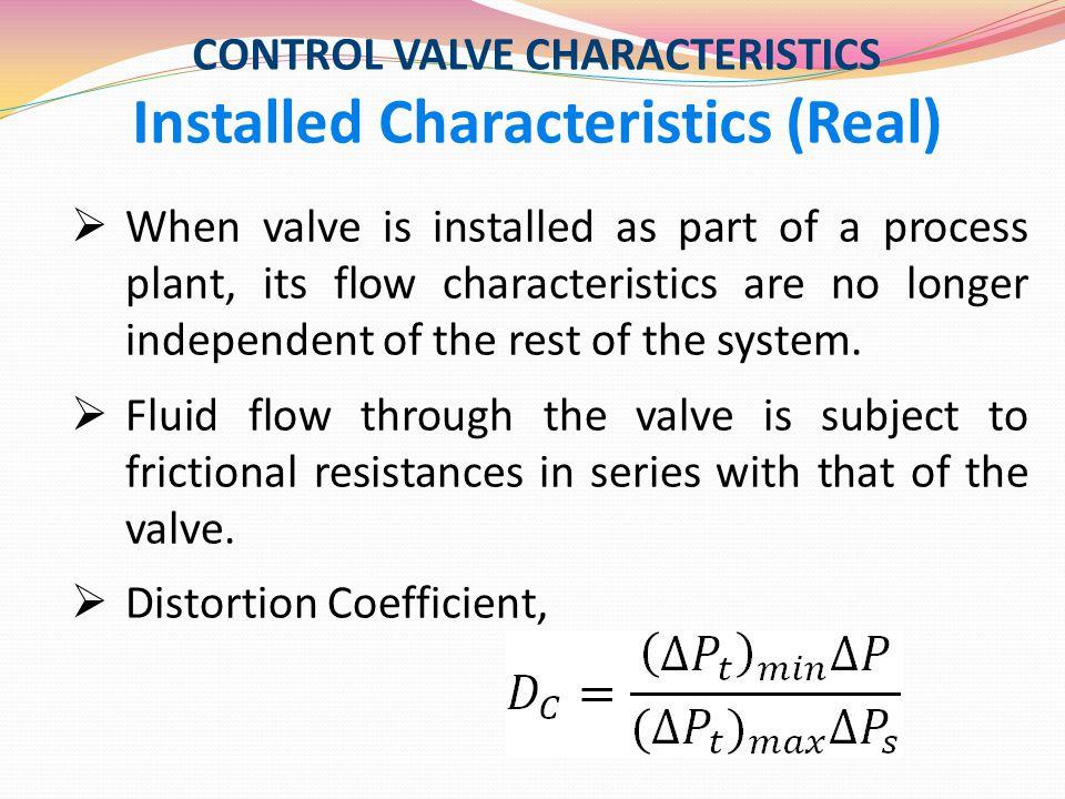 CONTROL VALVE CHARACTERISTICS Installed Characteristics (Real)  When valve is installed as part of a process plant, its flow characteristics are no l
