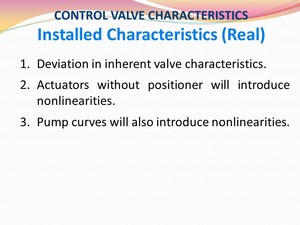CONTROL VALVE CHARACTERISTICS Installed Characteristics (Real) 1.Deviation in inherent valve characteristics. 2.Actuators without positioner will intr