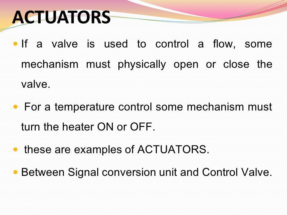 ACTUATORS TYPES  ELECTRICAL ACTUATORS  Solenoid  Motors  PNEUMATIC ACTUATORS  Spring and Diaphragm Actuators  Piston Actuators  Rotary Valve Actuators  ELECTRO-PNEUMATIC ACTUATORS  HYDRAULIC ACTUATORS
