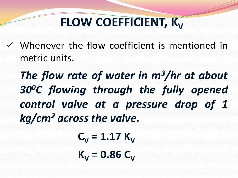 FLOW COEFFICIENT, K V Whenever the flow coefficient is mentioned in metric units. The flow rate of water in m 3 /hr at about 30 0 C flowing through th