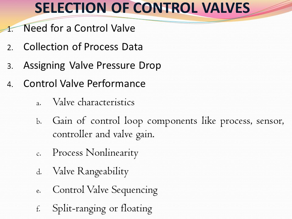 SELECTION OF CONTROL VALVES 1. Need for a Control Valve 2. Collection of Process Data 3. Assigning Valve Pressure Drop 4. Control Valve Performance a.