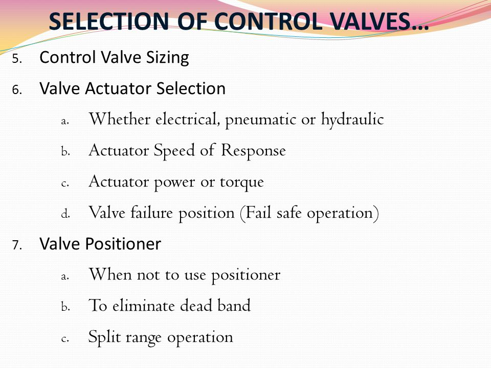 SELECTION OF CONTROL VALVES… 5. Control Valve Sizing 6. Valve Actuator Selection a. Whether electrical, pneumatic or hydraulic b. Actuator Speed of Re