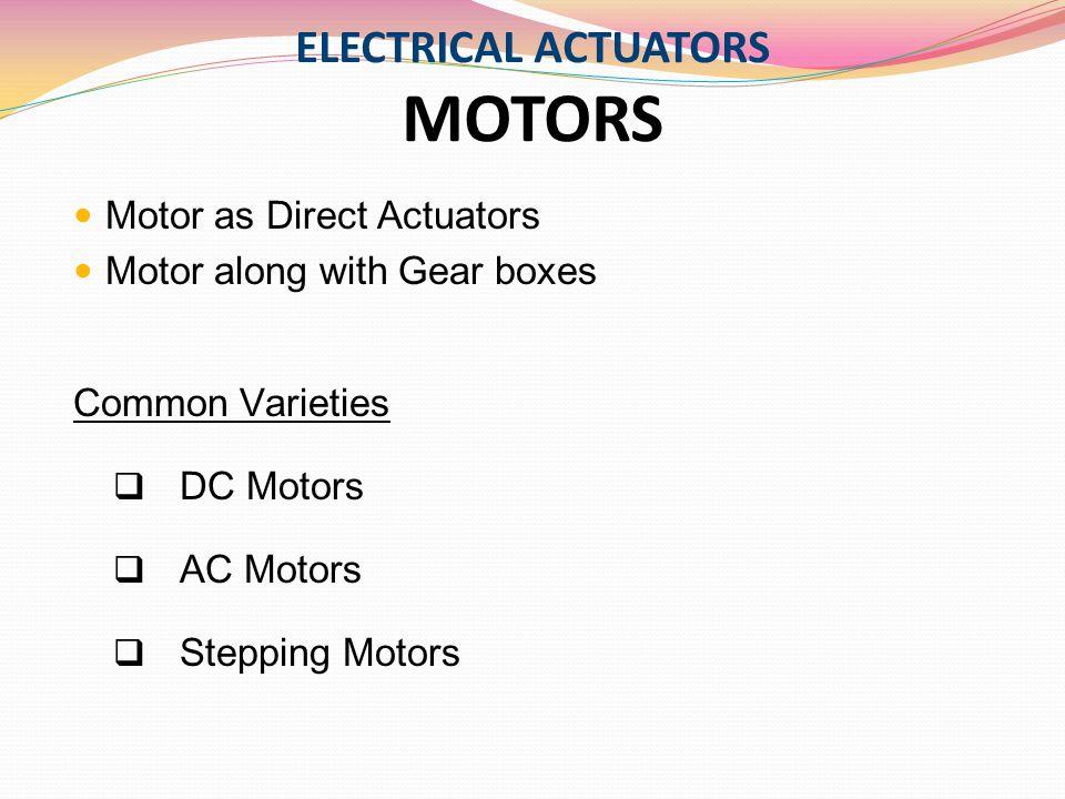 ELECTRICAL ACTUATORS MOTORS Motor as Direct Actuators Motor along with Gear boxes Common Varieties  DC Motors  AC Motors  Stepping Motors